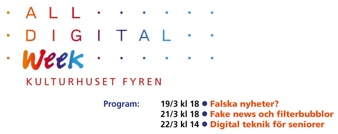 All digital week, Kulturhuset Fyren. Program: 19/3 kl 18 Falska nyheter?, 21/3 kl 18 Fake news och filterbubblor, 22/3 kl 14 Digital teknik för seniorer.