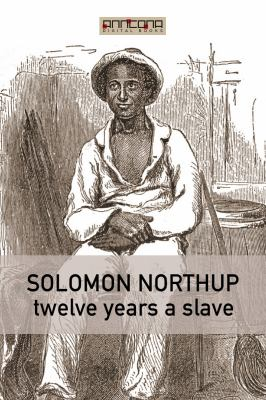 Twelve years a slave : narrative of Solomon Northup, a citizen of New-York, kidnapped in Washington City in 1841, and rescued in 1853, from a cotton plantation near the Red River in Louisiana